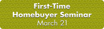 First-Time Homebuyer Seminar, March 21